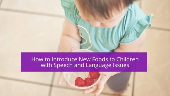 How to Introduce New Foods to Children with Speech and Language Issues