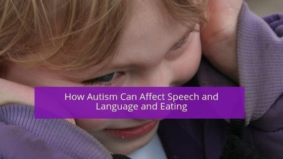 How Autism Can Affect Speech and Language and Eating