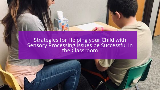 Strategies for Helping your Child with Sensory Processing Issues be Successful in the Classroom